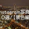 写真共有SNS、Instagramから素敵な写真を選んでみた!全10選!【景色編】