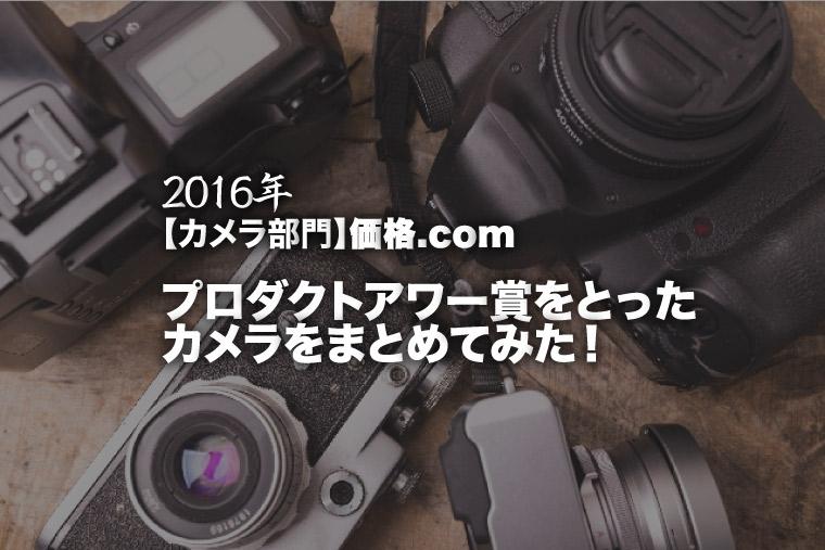 2016年【カメラ部門】価格.comプロダクトアワー賞をとったカメラをまとめてみた!