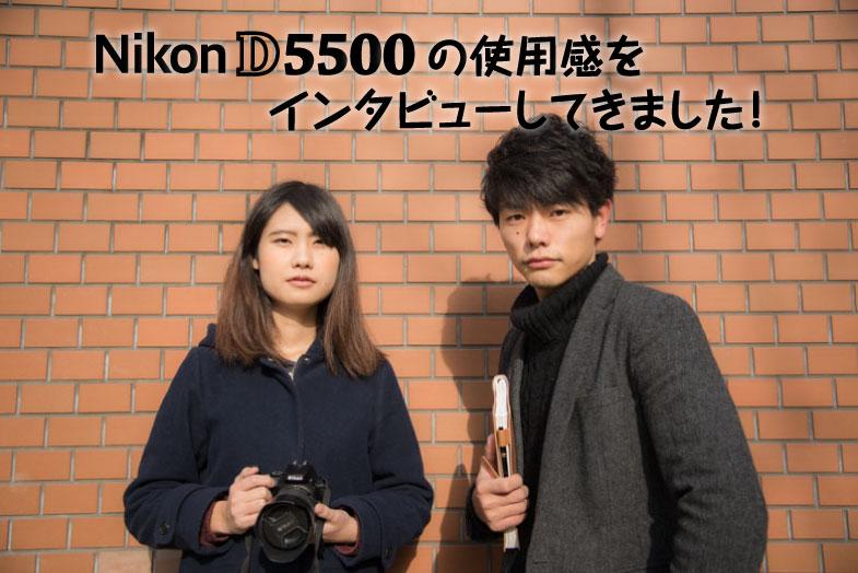 超軽量!人気一眼レフカメラNikon D5500の使用感をインタビューしてきました!