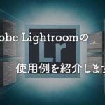 写真編集ソフトAdobe Lightroomの使用例、必要性まとめ!
