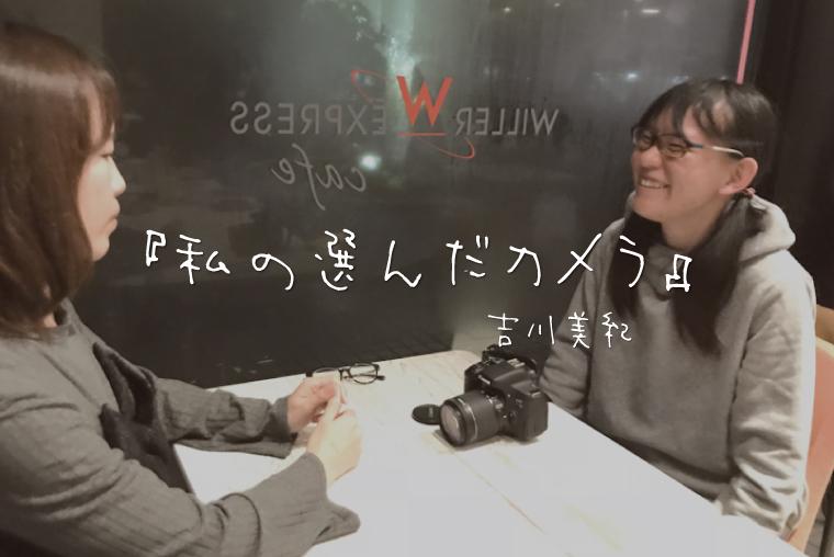 〜私の選んだカメラ〜 Canon EOS kiss X8i 吉川美紀