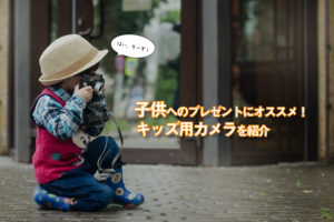 子供へのプレゼントにおすすめ!人気のキッズ用カメラをご紹介