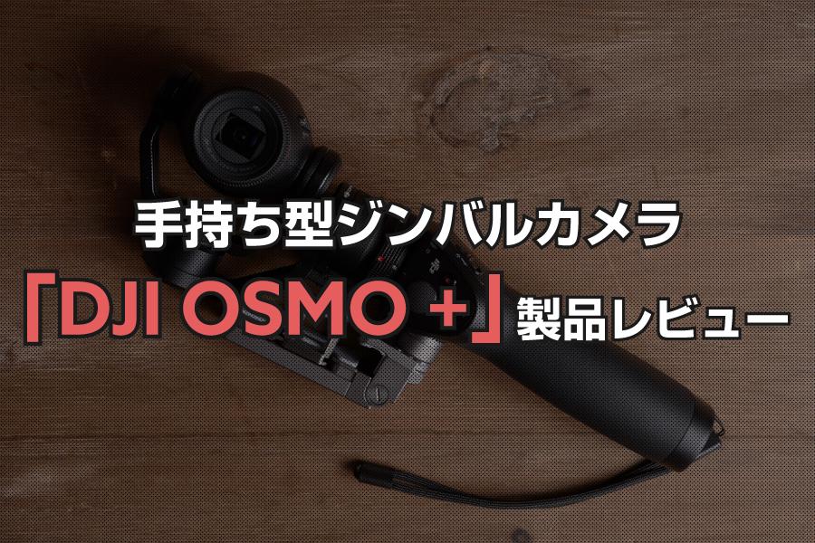 手持ち型ジンバルカメラ「DJI OSMO +」製品レビュー