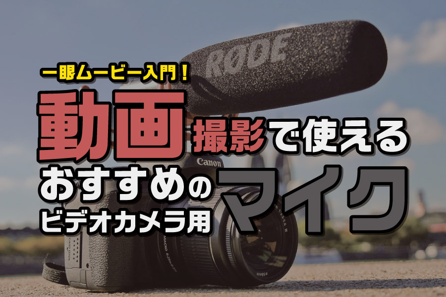 一眼ムービー入門!動画撮影で使えるオススメのビデオカメラ用マイク