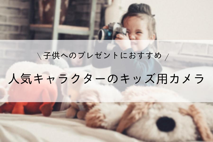 子供へのプレゼントにおすすめ!人気キャラクターデザインのキッズ用カメラ