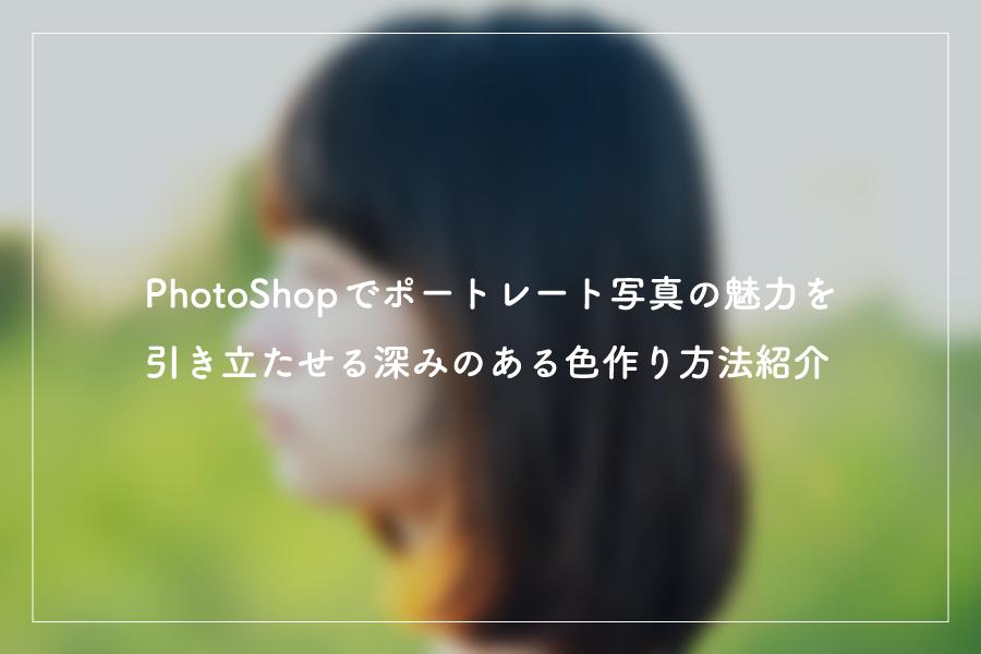 Photoshopでポートレート写真の魅力を引き立たせる、深みのある色作り方法紹介!