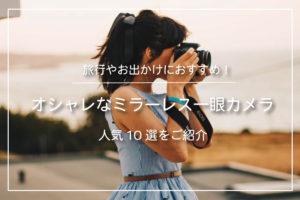 旅行におすすめのオシャレなミラーレス一眼カメラ 人気10選