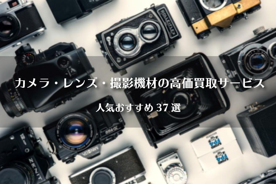 カメラ・レンズ・撮影機材の高価買取サービス人気おすすめ37選