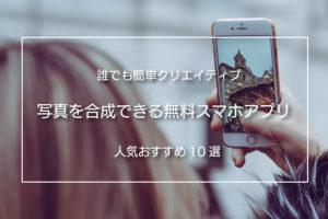 誰でも簡単に写真を合成できる無料スマホアプリ 人気おすすめ10選