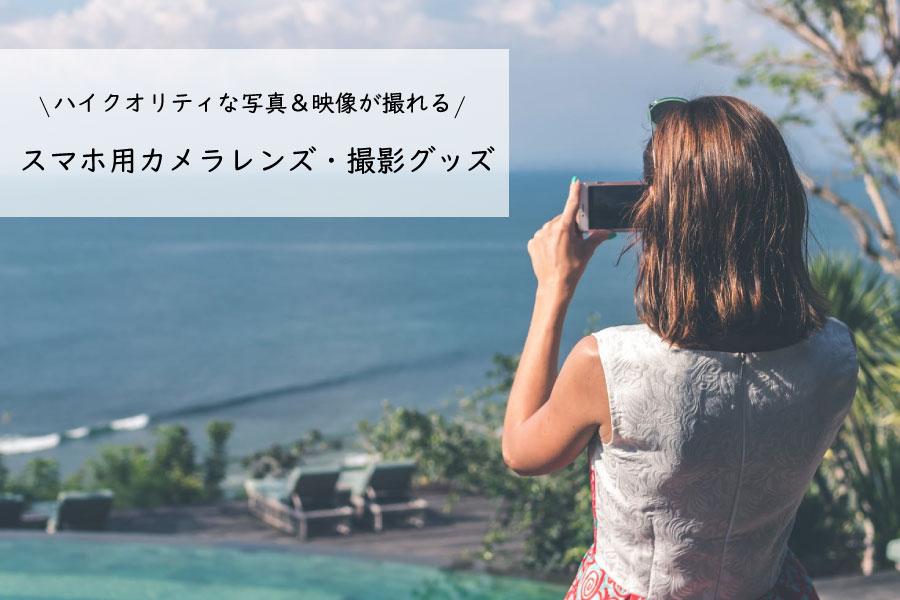 ハイクオリティな写真&映像が撮れる!スマホ用カメラレンズ・撮影グッズをご紹介